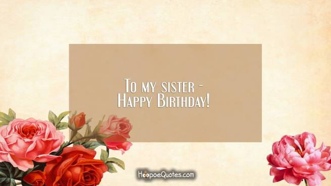 To my sister - Happy Birthday!
