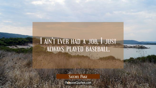 I ain't ever had a job I just always played baseball.