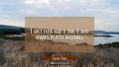 I ain't ever had a job I just always played baseball. Satchel Paige Quotes