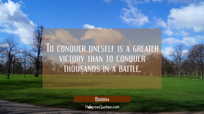 To conquer oneself is a greater victory than to conquer thousands in a battle.