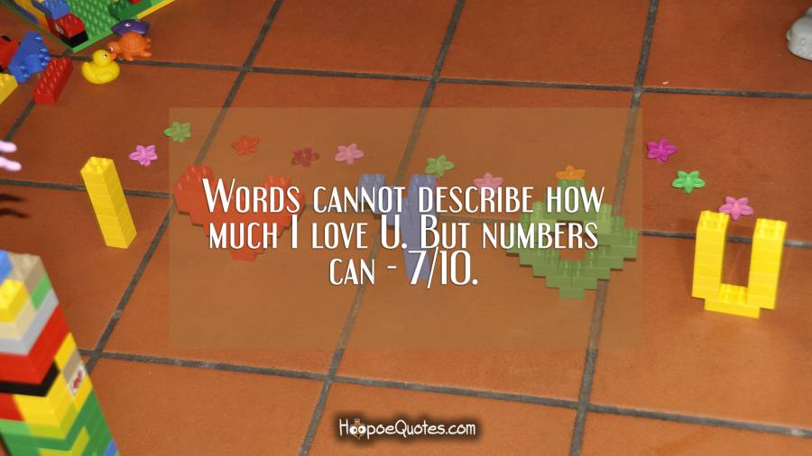 words cannot describe how much i love u but numbers can 710