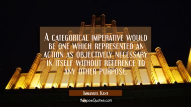 A categorical imperative would be one which represented an action as objectively necessary in itsel