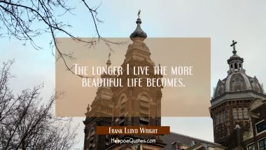 The longer I live the more beautiful life becomes.