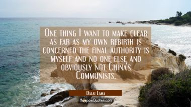 One thing I want to make clear as far as my own rebirth is concerned the final authority is myself