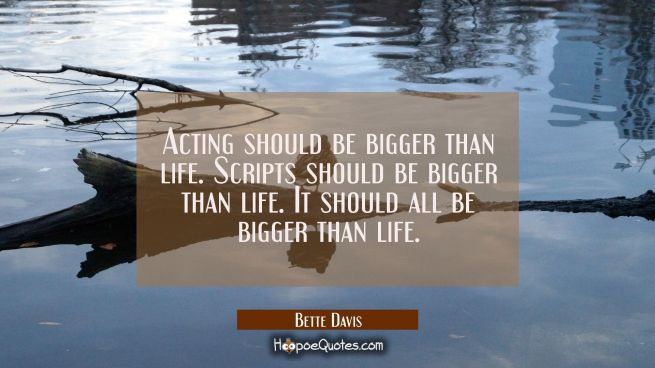 Acting should be bigger than life. Scripts should be bigger than life. It should all be bigger than