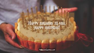 Happy birthday to you, happy birthday! Birthday Quotes