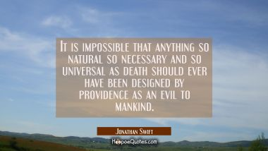 It is impossible that anything so natural so necessary and so universal as death should ever have b