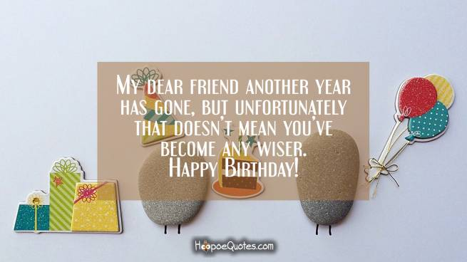 My dear friend another year has gone, but unfortunately that doesn't mean you've become any wiser.