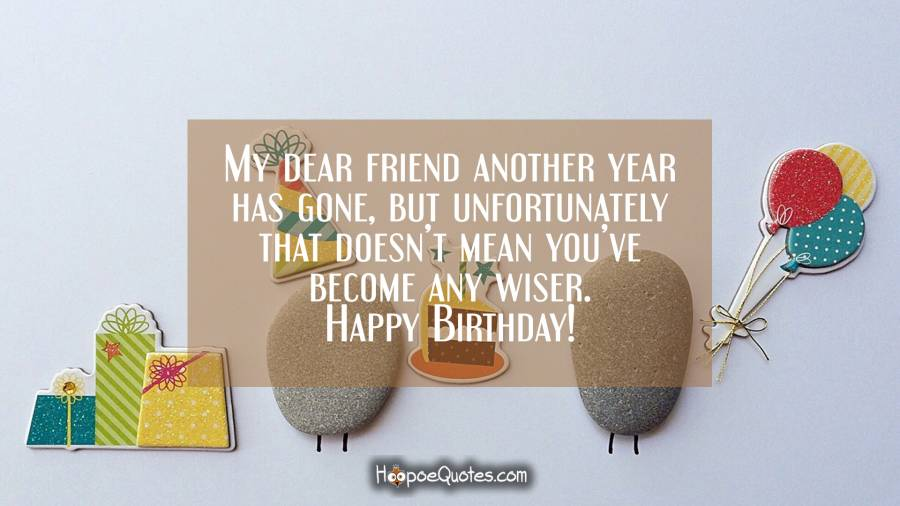 My dear friend another year has gone, but unfortunately that doesn't mean you've become any wiser. Birthday Quotes
