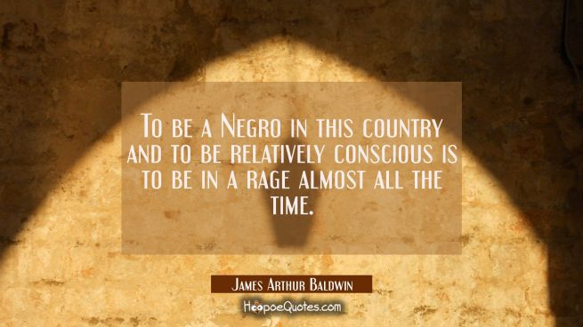To be a Negro in this country and to be relatively conscious is to be in a rage almost all the time