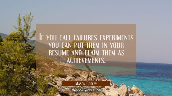 If you call failures experiments you can put them in your resume and claim them as achievements.