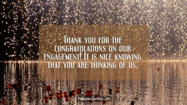 Thank you for the congratulations on our engagement! It is nice knowing that you are thinking of us. Engagement Quotes