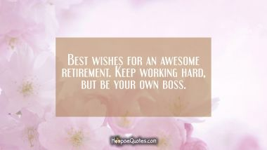 Best wishes for an awesome retirement. Keep working hard, but be your own boss.