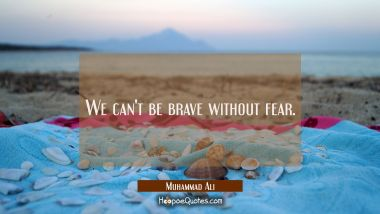 We can't be brave without fear. Muhammad Ali Quotes