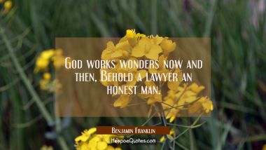 God works wonders now and then, Behold a lawyer an honest man. Benjamin Franklin Quotes