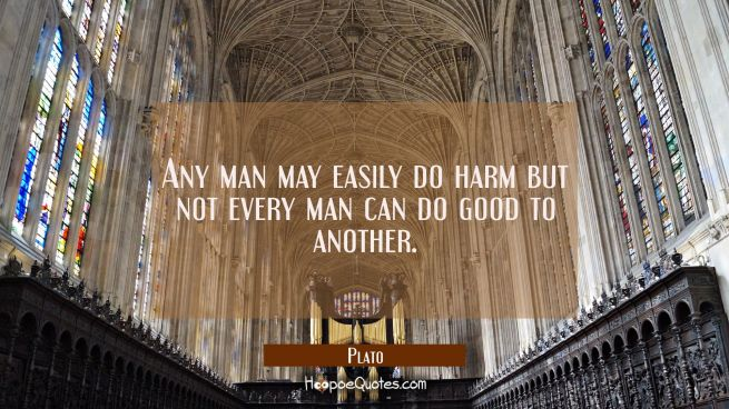 Any man may easily do harm but not every man can do good to another.