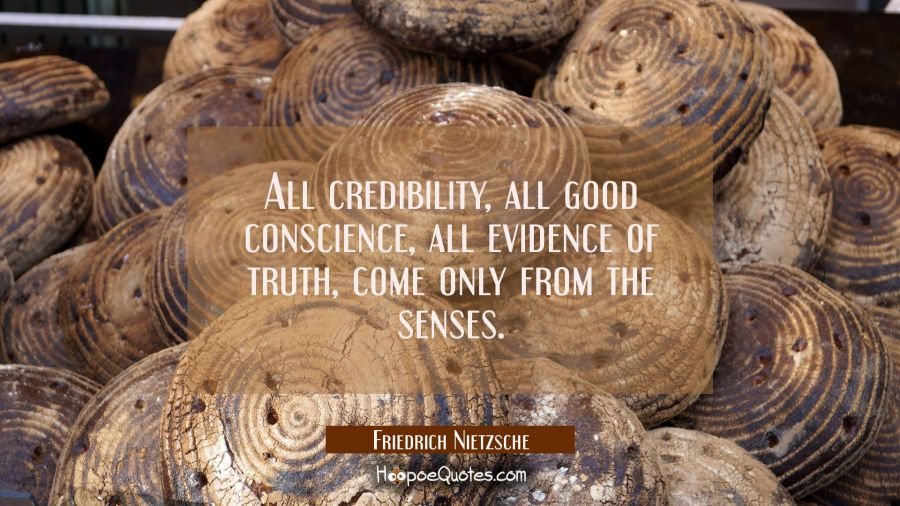 All credibility all good conscience all evidence of truth come only from the senses. Friedrich Nietzsche Quotes