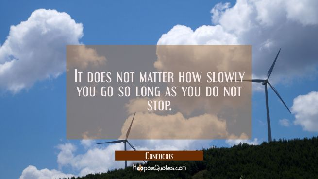 It does not matter how slowly you go so long as you do not stop