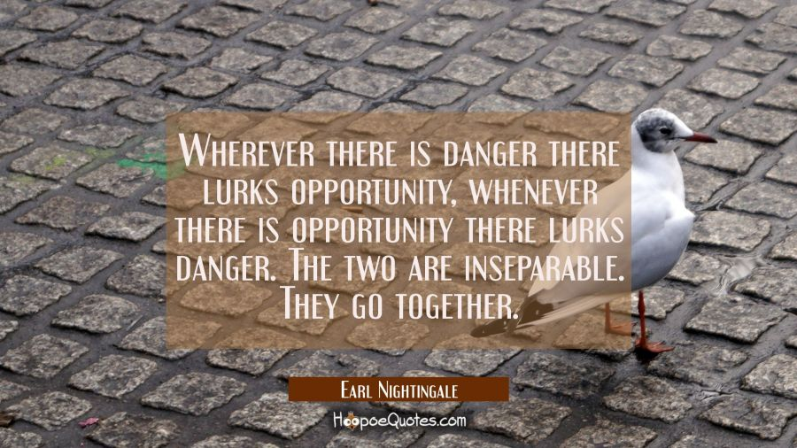 Wherever there is danger there lurks opportunity, whenever there is opportunity there lurks danger. Earl Nightingale Quotes