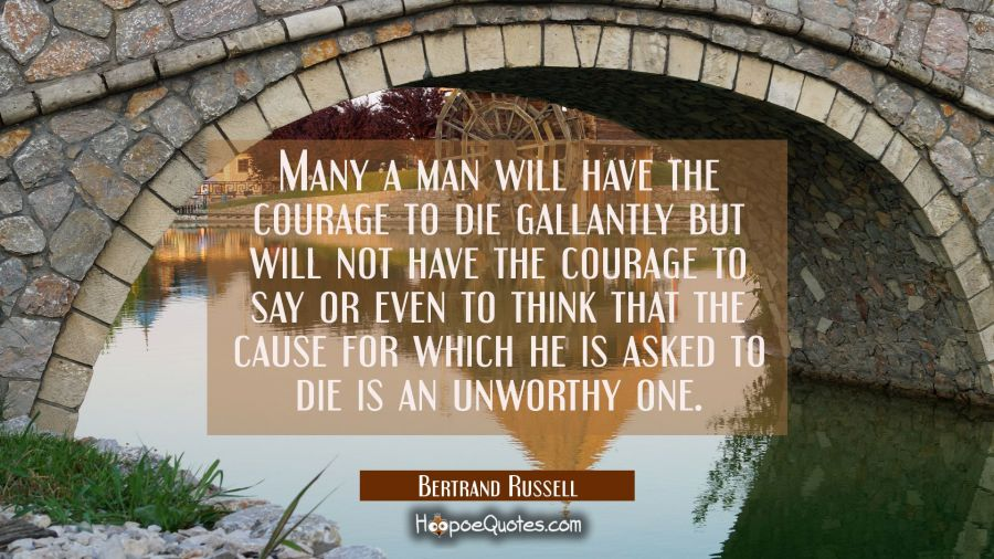 Many a man will have the courage to die gallantly but will not have the courage to say or even to t Bertrand Russell Quotes