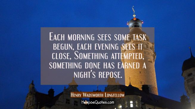 Each morning sees some task begun each evening sees it close, Something attempted something done ha