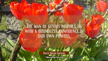 The man of genius inspires us with a boundless confidence in our own powers. Ralph Waldo Emerson Quotes