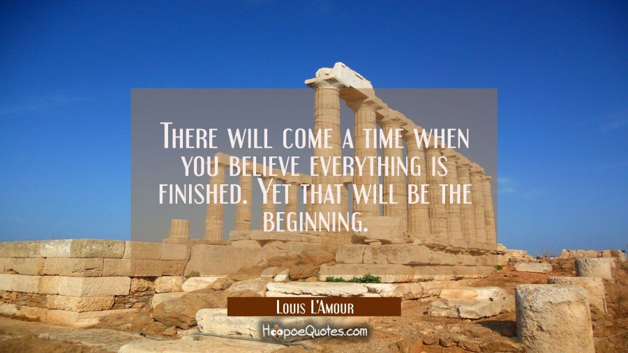 There will come a time when you believe everything is finished. Yet that will be the beginning. Louis L'Amour Quotes