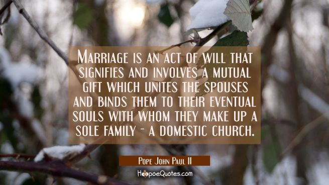 Marriage is an act of will that signifies and involves a mutual gift which unites the spouses and b
