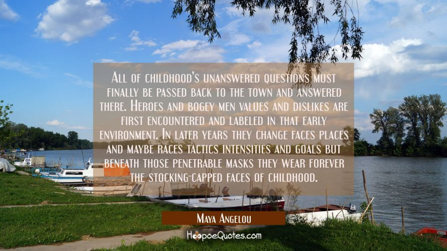 All of childhood's unanswered questions must finally be passed back to the town and answered there. Maya Angelou Quotes