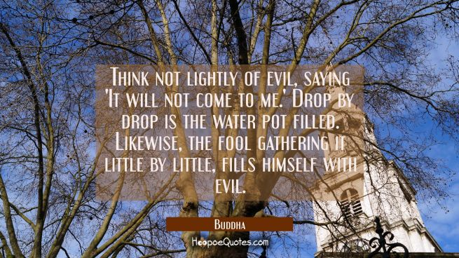 Think not lightly of evil saying 'It will not come to me.' Drop by drop is the water pot filled. Li