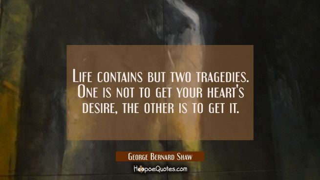 Life contains but two tragedies. One is not to get your heart's desire, the other is to get it.