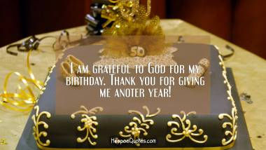 I am grateful to God for my birthday. Thank you for giving me another year! Birthday Quotes