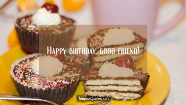 Happy birthday, good friend! Quotes