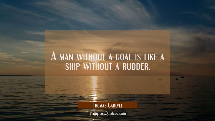 A man without a goal is like a ship without a rudder. Thomas Carlyle Quotes