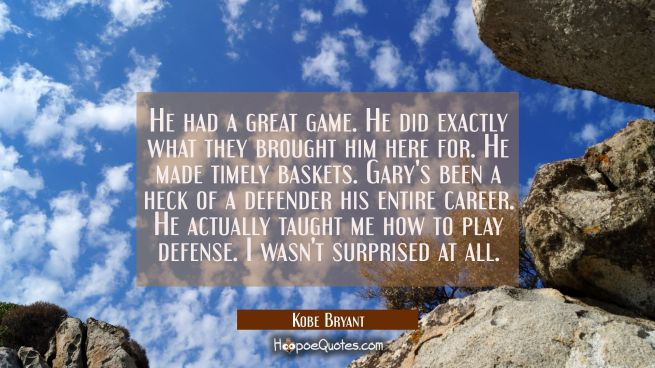 He had a great game. He did exactly what they brought him here for. He made timely baskets. Gary's