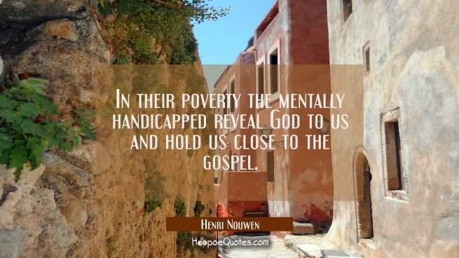 In their poverty the mentally handicapped reveal God to us and hold us close to the gospel.