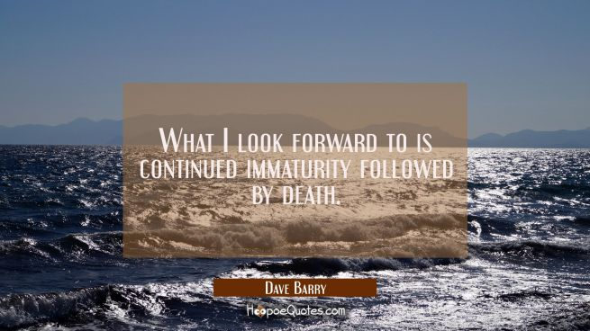 What I look forward to is continued immaturity followed by death.