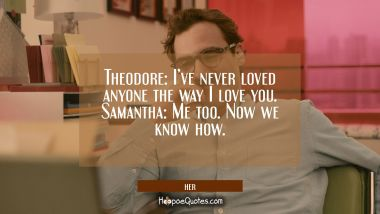 Theodore: I've never loved anyone the way I love you. Samantha: Me too. Now we know how. Movie Quotes Quotes