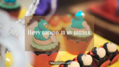 Happy birthday to my brother. Birthday Quotes