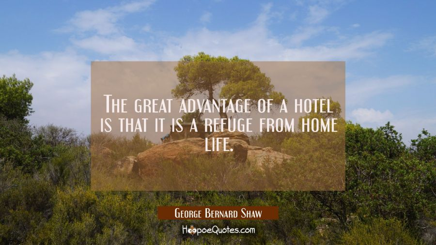 The great advantage of a hotel is that it is a refuge from home life. George Bernard Shaw Quotes