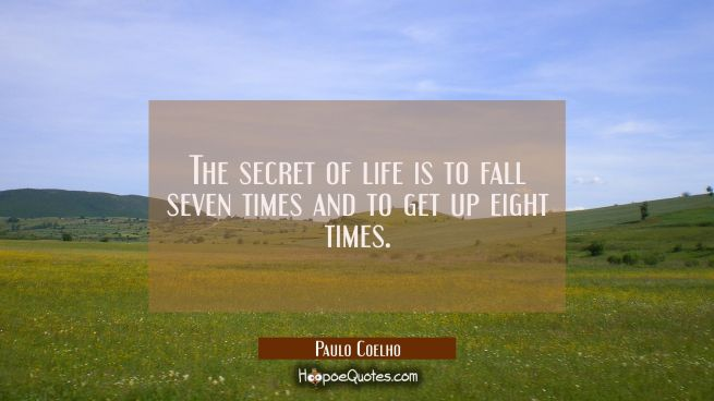 The secret of life is to fall seven times and to get up eight times.