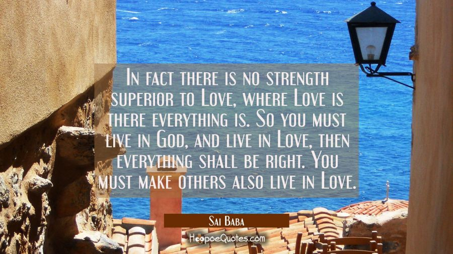 In fact there is no strength superior to Love, where Love is there everything is. So you must live Sai Baba Quotes