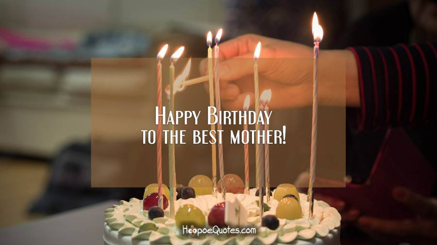 Happy Birthday to the best mother! Birthday Quotes