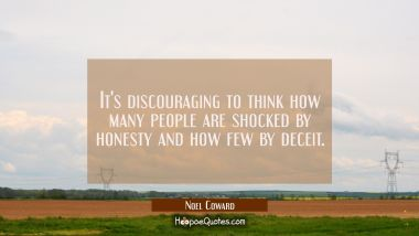 It's discouraging to think how many people are shocked by honesty and how few by deceit.