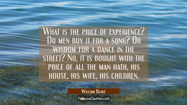 What is the price of experience? Do men buy it for a song? Or wisdom for a dance in the street? No