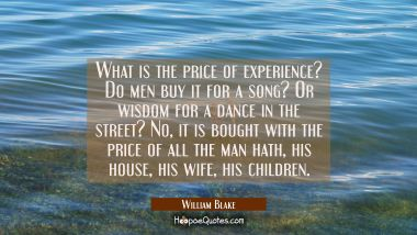 What is the price of experience? Do men buy it for a song? Or wisdom for a dance in the street? No William Blake Quotes