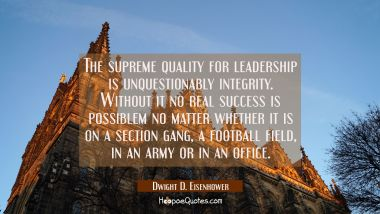 The supreme quality for leadership is unquestionably integrity. Without it no real success is possi Dwight D. Eisenhower Quotes