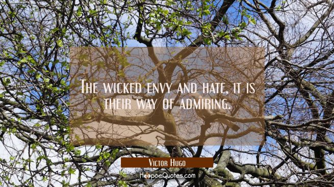 The wicked envy and hate, it is their way of admiring.