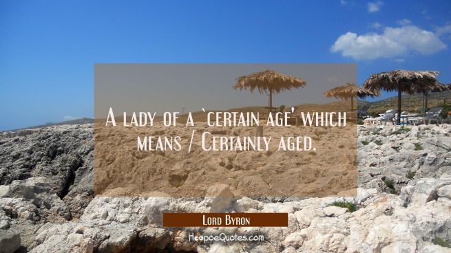 A lady of a `certain age' which means / Certainly aged.
