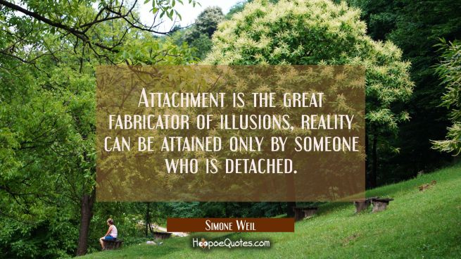 Attachment is the great fabricator of illusions, reality can be attained only by someone who is det